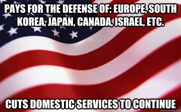 pays for the defense of: Europe, south Korea, japan, Canada, Israel, etc. cuts domestic services to continue