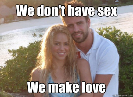 Funny Memes About Making Love : We don't have sex we make love nauseating couple quickmeme