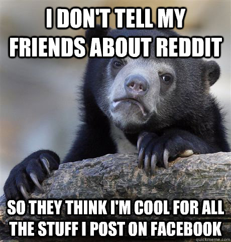 I don't tell my friends about reddit So they think I'm cool for all the stuff I post on Facebook - I don't tell my friends about reddit So they think I'm cool for all the stuff I post on Facebook  Confession Bear