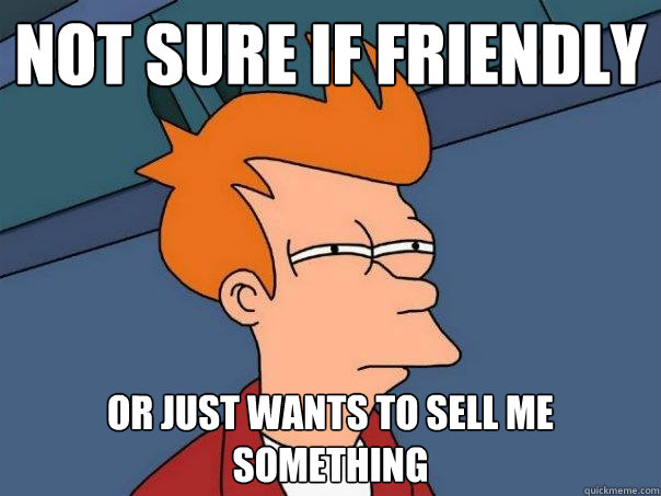 not sure if friendly Or just wants to sell me something - not sure if friendly Or just wants to sell me something  Futurama Fry