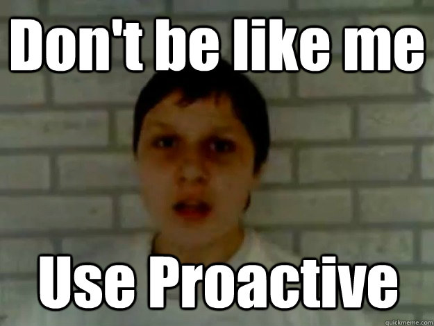 Don't be like me Use Proactive