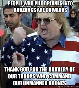 People who pilot planes into buildings are cowards Thank God for the bravery of our troops who command our unmanned drones