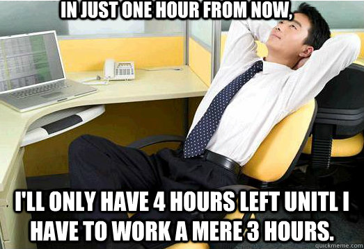 in just one hour from now, i'll only have 4 hours left unitl i have to work a mere 3 hours. - in just one hour from now, i'll only have 4 hours left unitl i have to work a mere 3 hours.  Misc