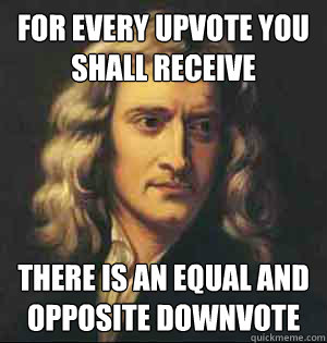 For every upvote you shall receive there is an equal and opposite downvote - For every upvote you shall receive there is an equal and opposite downvote  Misc