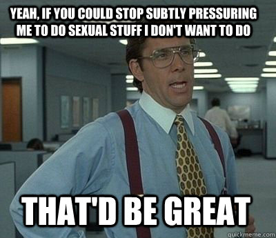 Yeah, if you could stop subtly pressuring me to do sexual stuff I don't want to do That'd be great - Yeah, if you could stop subtly pressuring me to do sexual stuff I don't want to do That'd be great  Bill Lumbergh