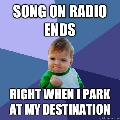 Song on radio ends Right when I park at my destination - Song on radio ends Right when I park at my destination  Success Kid