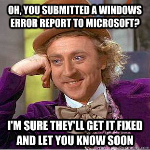 Oh, you submitted a windows error report to microsoft? i'm sure they'll get it fixed and let you know soon  Condescending Wonka