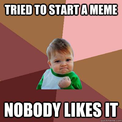 tried to start a meme nobody likes it - tried to start a meme nobody likes it  Failure Kid