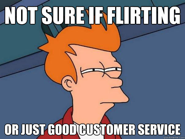 Not sure if flirting Or just good customer service - Not sure if flirting Or just good customer service  Futurama Fry