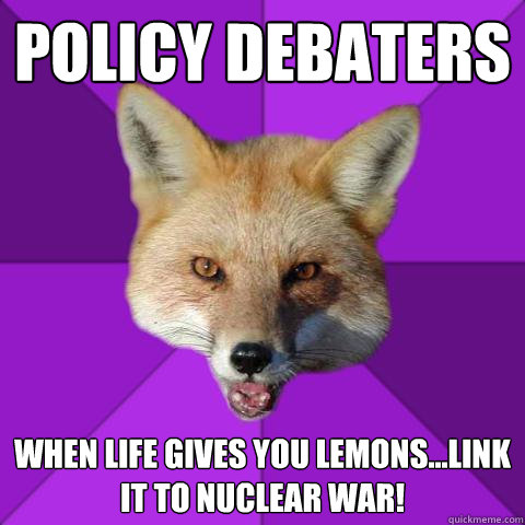 policy debaters when life gives you lemons...link it to nuclear war!  Forensics Fox