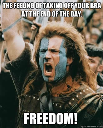 FREEDOM! The feeling of taking off your bra at the end of the day.