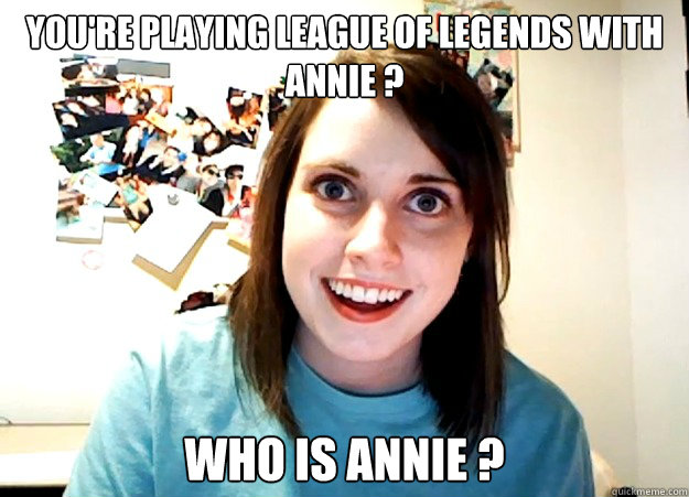 80b55dc3ab1db067ee6b5f77e09d9666ed90e4c046368d6d12d1a85543f6bbb3 you're playing league of legends with annie ? who is annie