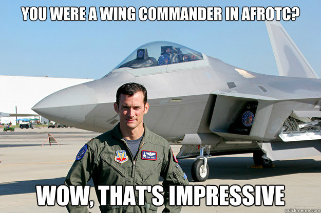 You were a wing commander in afrotc? Wow, that's impressive  Unimpressed F-22 Pilot