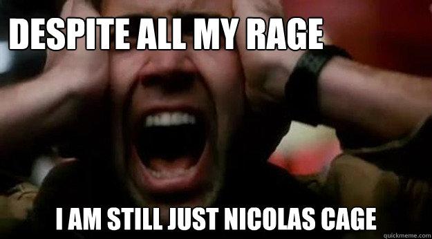 80b9ba54543c6f32b243178bfe3d4846948cc46c96745265f5c5edfcebce388e despite all my rage i am still just nicolas cage nicolas cage