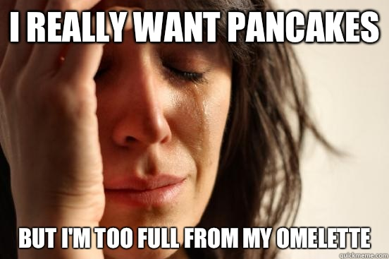 I really want pancakes But I'm too full from my omelette  - I really want pancakes But I'm too full from my omelette   First World Problems