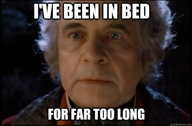 For far too long I've been in bed