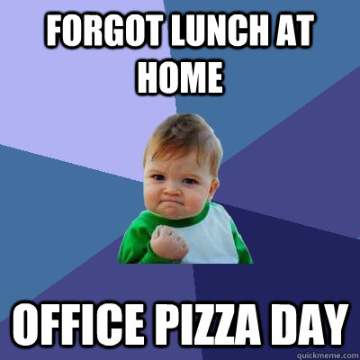 Forgot lunch at home Office pizza day  Success Kid