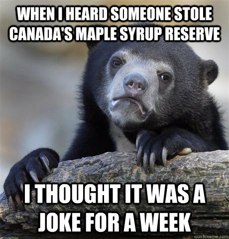 When I heard someone stole Canada's Maple Syrup Reserve I thought it was a joke for a week - When I heard someone stole Canada's Maple Syrup Reserve I thought it was a joke for a week  Confession Bear