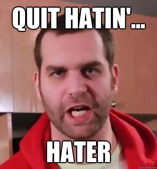 quit hatin'... hater