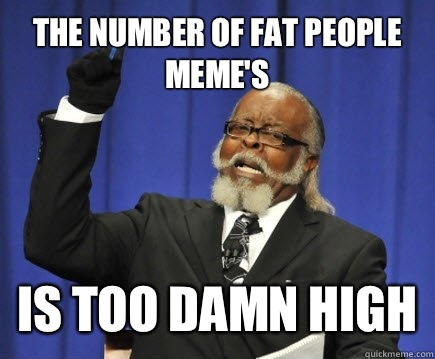 The number of fat people meme's Is too damn high - The number of fat people meme's Is too damn high  Too Damn High