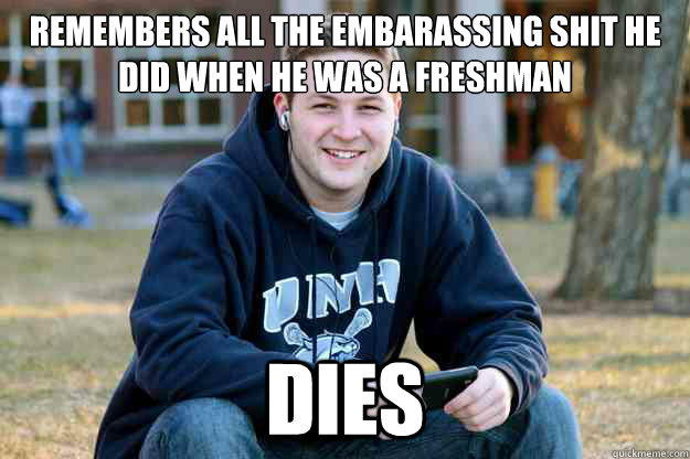 Remembers all the embarassing shit he did when he was a freshman dies