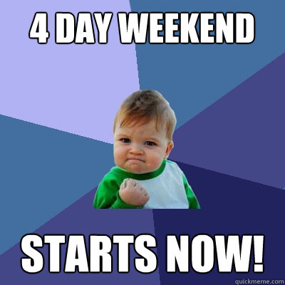 4 day weekend starts now! - Success Kid