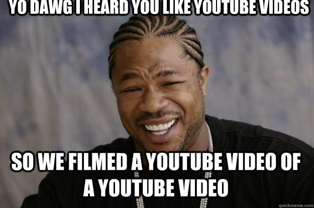 Yo dawg I heard you like youtube videos  so we filmed a youtube video of a youtube video - Yo dawg I heard you like youtube videos  so we filmed a youtube video of a youtube video  Xzibit meme