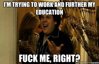 I'm trying to work and further my education fuck me, right? - I'm trying to work and further my education fuck me, right?  Misc
