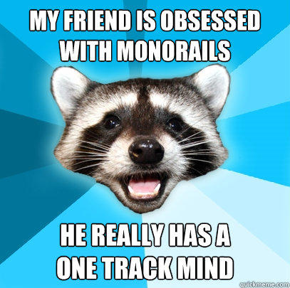 MY FRIEND IS OBSESSED WITH MONORAILS HE REALLY HAS A  ONE TRACK MIND - MY FRIEND IS OBSESSED WITH MONORAILS HE REALLY HAS A  ONE TRACK MIND  Lame Pun Coon