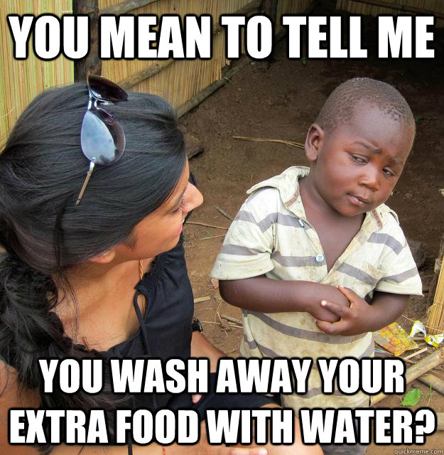 You mean to tell me you wash away your extra food with water?  Skeptical Third World Child