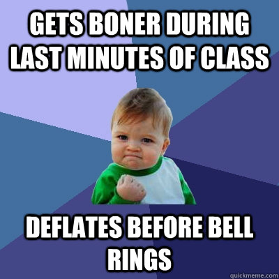 Gets boner during last minutes of class Deflates before bell rings - Gets boner during last minutes of class Deflates before bell rings  Success Kid