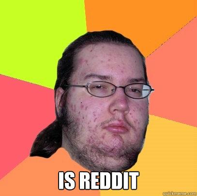 is reddit -  is reddit  Butthurt Dweller