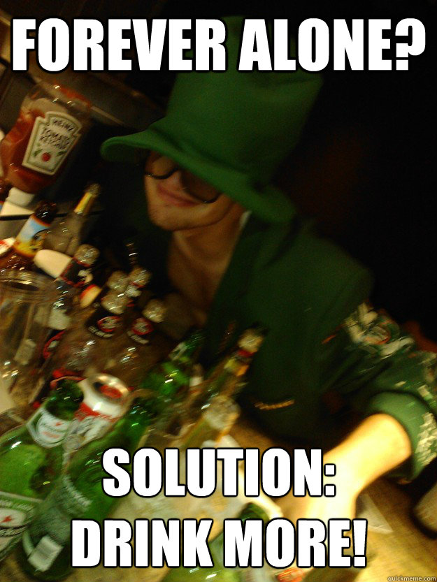 Funny Memes About Drinking Alone : Forever alone solution drink more liquor leprechaun