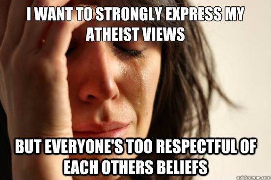 I want to strongly express my atheist views But everyone's too respectful of each others beliefs - I want to strongly express my atheist views But everyone's too respectful of each others beliefs  First World Problems