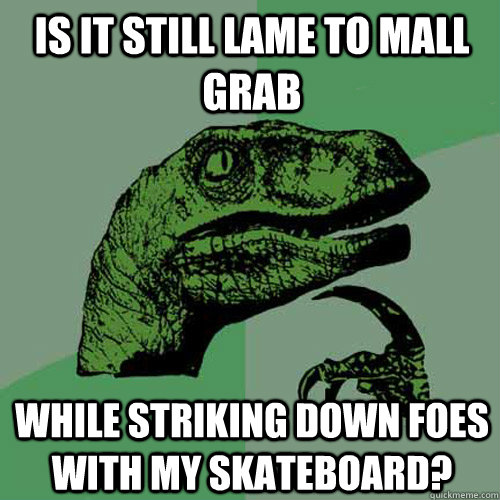 is it still lame to mall grab while striking down foes with my skateboard? - is it still lame to mall grab while striking down foes with my skateboard?  Philosoraptor