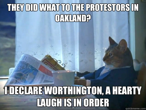 They did what to the protestors in Oakland? I declare worthington, a hearty laugh is in order - They did what to the protestors in Oakland? I declare worthington, a hearty laugh is in order  The One Percent Cat