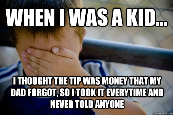 WHEN I WAS A KID... I thought the tip was money that my dad forgot, so I took it everytime and never told anyone - WHEN I WAS A KID... I thought the tip was money that my dad forgot, so I took it everytime and never told anyone  Confession kid