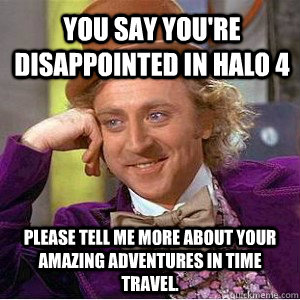 You say you're disappointed in Halo 4 Please tell me more about your amazing adventures in time travel. - You say you're disappointed in Halo 4 Please tell me more about your amazing adventures in time travel.  Willy Wanka