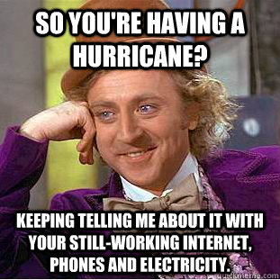 So you're having a hurricane? Keeping telling me about it with your still-working internet, phones and electricity.  Condescending Wonka