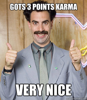 Gots 3 points karma very nice - Gots 3 points karma very nice  Borat