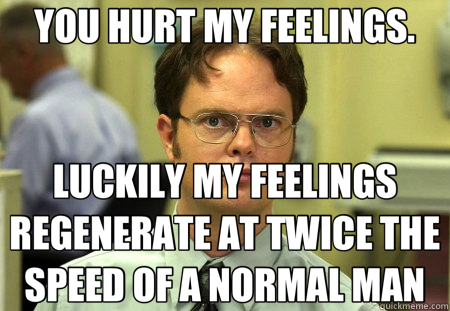 YOU HURT MY FEELINGS. LUCKILY MY FEELINGS REGENERATE AT TWICE THE SPEED OF A NORMAL MAN - YOU HURT MY FEELINGS. LUCKILY MY FEELINGS REGENERATE AT TWICE THE SPEED OF A NORMAL MAN  Schrute