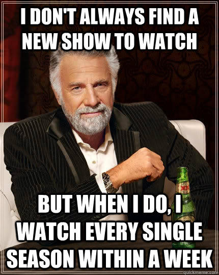 I don't always find a new show to watch but when i do, i watch every single season within a week - I don't always find a new show to watch but when i do, i watch every single season within a week  The Most Interesting Man In The World