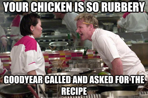 your chicken is so rubbery goodyear called and asked for the recipe