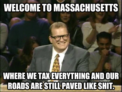 Welcome to Massachusetts  Where we tax everything and our roads are still paved like shit.  - Welcome to Massachusetts  Where we tax everything and our roads are still paved like shit.   Drew Carey Whose Line