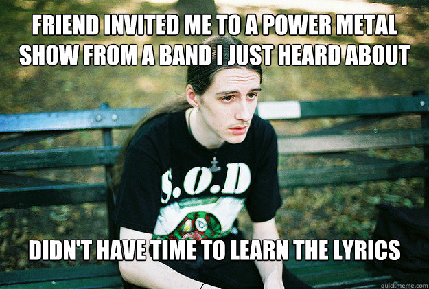 Friend invited me to a power metal show from a band I just heard about Didn't have time to learn the lyrics