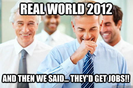 Real World 2012 And then we said... they'd get jobs!!