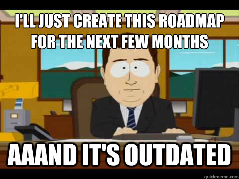 I'll just create this roadmap for the next few months Aaand It's outdated - I'll just create this roadmap for the next few months Aaand It's outdated  And its gone