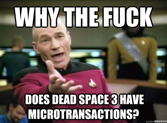 Why the fuck  does Dead Space 3 have microtransactions? - Why the fuck  does Dead Space 3 have microtransactions?  Misc