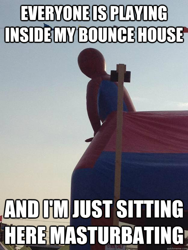Everyone is playing inside my bounce house and i'm just sitting here masturbating - Everyone is playing inside my bounce house and i'm just sitting here masturbating  Misc