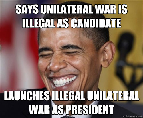 Says Unilateral war is illegal as candidate Launches illegal unilateral war as president - Says Unilateral war is illegal as candidate Launches illegal unilateral war as president  Scumbag Obama